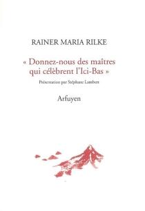 Donnez-nous des maîtres qui célèbrent l'Ici-Bas : lettres à Emile Verhaeren suivies de Lettre d'un jeune travailleur - Rainer MariaRilke