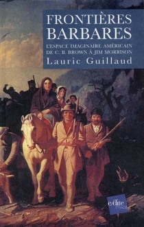 Frontières barbares : l'espace imaginaire américain de C. B. Brown à Jim Morrison - LauricGuillaud