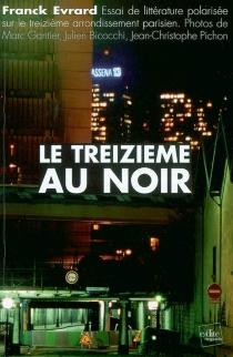 Le treizième au noir : essai de littérature polarisée sur le treizième arrondissement parisien - FranckÉvrard