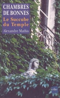 Chambres de bonnes : le succube du temple : conte fiévreux - AlexandreMathis