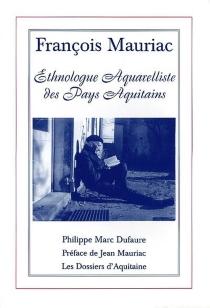 François Mauriac : ethnologue aquarelliste des pays aquitains - Philippe MarcDufaure
