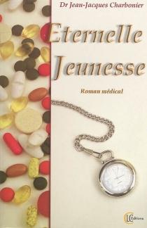 Eternelle jeunesse : roman médical - Jean-JacquesCharbonier