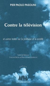 Contre la télévision : et autres textes sur la politique et la société - Pier PaoloPasolini