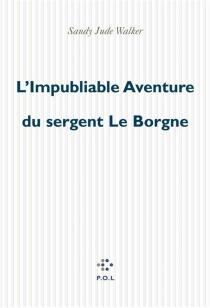 L'impubliable aventure du sergent Le Borgne - Sandy JudeWalker