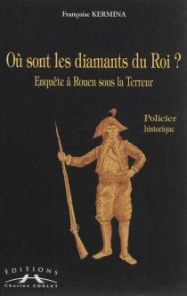 Où sont les diamants du roi ? : enquête à Rouen sous la Terreur - FrançoiseKermina