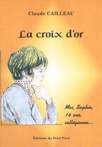 La croix d'or : moi, Sophie, 14 ans, collégienne - ClaudeCailleau