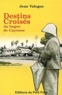 Destins croisés au bagne de Cayenne - JeanValogne