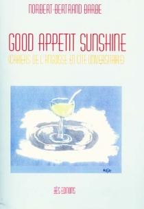 Good appetit sunshine : cahiers de l'angoisse en cité universitaire - Norbert-BertrandBarbe