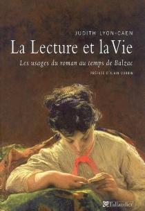 La lecture et la vie : les usages du roman au temps de Balzac - JudithLyon-Caen