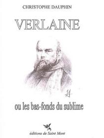 Verlaine ou Les bas-fonds du sublime : essai suivi d'un choix de poèmes - ChristopheDauphin