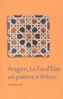 Aragon, Le fou d'Elsa : un poème à thèses - HervéBismuth