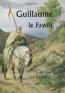 Guillaume le Faydit : la tragédie cathare - JacquesPince