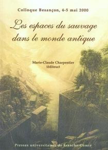 Les espaces du sauvage dans le monde antique : approches et définitions : colloque Besançon, 4-5 mai 2000 -