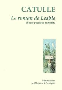 Le roman de Lesbie : oeuvre poétique complète - Catulle