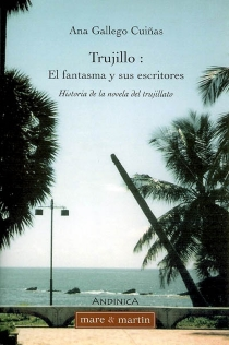 Trujillo, el fantasma y sus escritores : historia de la novela del trujillato - AnaGallego Cuinas