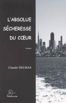 L'absolue sécheresse du coeur - ClaudeDelmas
