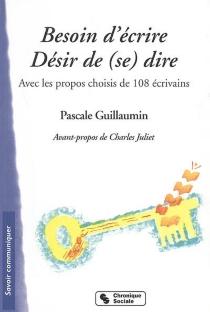 Besoin d'écrire, désir de (se) dire : avec les propos choisis de 108 écrivains - PascaleGuillaumin