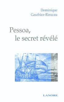 Pessoa, le secret révélé - DominiqueGauthiez-Rieucau