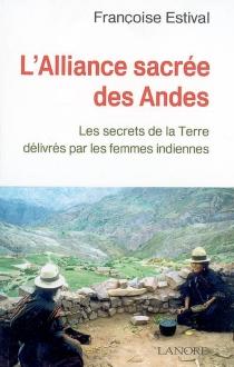 L'alliance sacrée des Andes : les secrets de la Terre délivrés par les femmes indiennes - FrançoiseEstival