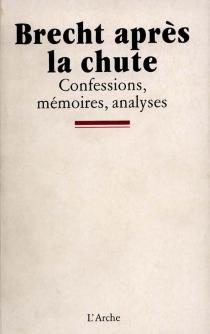 Brecht après la chute : confessions, mémoires, analyses -