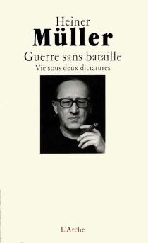 Guerre sans bataille : vie sous deux dictatures, autobiographie - HeinerMüller