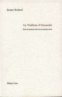 La vieillesse d'Alexandre : essai sur quelques états du vers français récent - JacquesRoubaud
