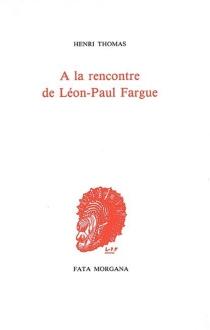 A la rencontre de Léon-Paul Fargue - HenriThomas