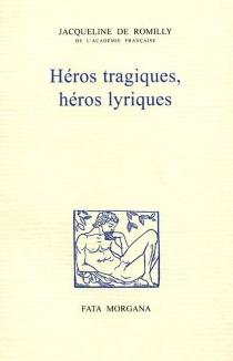 Héros tragiques, héros lyriques - Jacqueline deRomilly