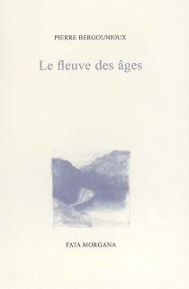 Le fleuve des âges - PierreBergounioux