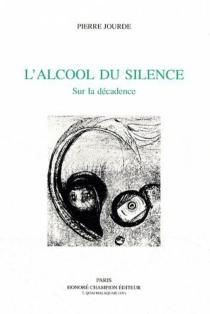 L'alcool du silence : sur la décadence - PierreJourde