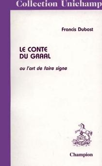 Le conte du Graal ou L'art de faire signe - FrancisDubost