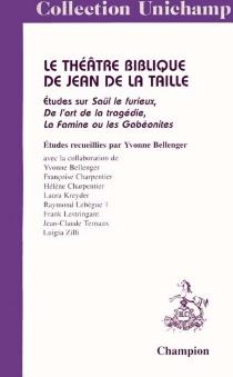 Le théâtre biblique de Jean de La Taille : études sur Saül le Furieux, De l'art de la tragédie, La famine ou Les Gabéonites -