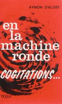 En la machine ronde : cogitations... : de l'humour, de l'humanisme, de l'humain - Aymon d'Alost
