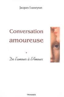 Conversation amoureuse : de l'amour à l'Amour - JacquesLusseyran