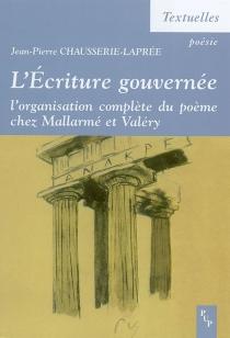 L'écriture gouvernée : l'organisation complète du poème chez Mallarmé et Valéry - Jean-PierreChausserie-Laprée