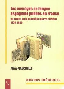 Les ouvrages en langue espagnole publiés en France : au temps de la première guerre carliste 1834-1840 - AlineVauchelle