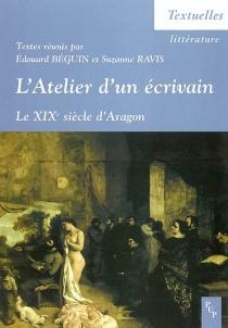 L'atelier d'un écrivain : le XIXe siècle d'Aragon : actes du colloque tenu à l'ENS Lettres et sciences humaines, Lyon, 13, 14, 15 décembre 2001 -