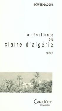 La résultante ou Claire d'Algérie - LouiseGaggini