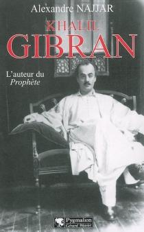 Khalil Gibran : l'auteur du Prophète - AlexandreNajjar
