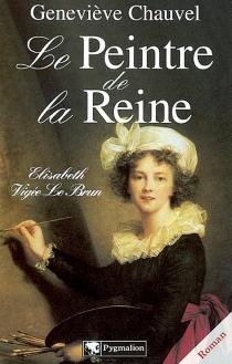 Le peintre de la reine : Elisabeth Vigée-Lebrun - GenevièveChauvel