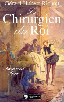 Le chirurgien du roi, Ambroise Paré - GérardHubert-Richou