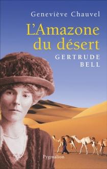 L'amazone du désert : Gertrude Bell - GenevièveChauvel