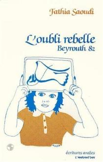 L'Oubli rebelle : Beyrouth 82, journal - FathiaSaoudi