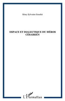 Espaces et dialectique du héros césairien - Rémy SylvestreBouelet