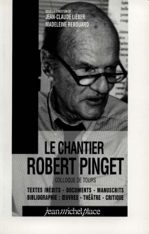 Le chantier Robert Pinget : textes inédits, documents, manuscrits, bibliographie : oeuvres, théâtre, critique : colloque de Tours, juillet 1997 -