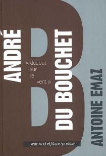 André Du Bouchet : debout sur le vent - AntoineEmaz