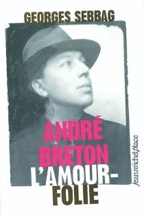 André Breton, l'amour-folie : Suzanne, Nadja, Lise, Simone - GeorgesSebbag