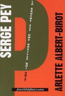 Serge Pey : la bouche est une oreille qui voit - ArletteAlbert-Birot