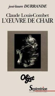 L'oeuvre de chair : la question de l'écriture dans les proses de Claude Louis-Combet - José-LaureDurrande