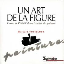 Un art de la figure : Francis Ponge dans l'atelier du peintre - BernardVouilloux